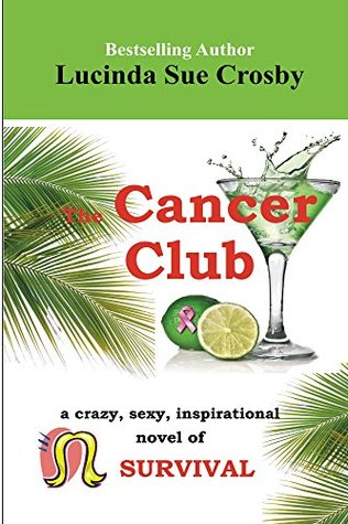 The Cancer Club:: a crazy, sexy, inspirational novel of survival Lucinda Sue Crosby