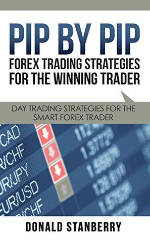 Pip By Pip: Forex Trading Strategies for the Winning Trader: Day Trading Strategies for the Smart Forex Trader Donald Stanberry