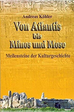 Von Atlantis bis Minos und Mose: Meilensteine der Kulturgeschichte  by  Andreas Köhler