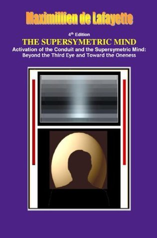 THE SUPERSYMETRIC MIND: Activation of the Conduit and the Supersymetric Mind: Beyond the Third Eye and Toward the Oneness Maximillien de Lafayette