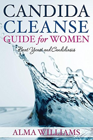 Candida Cleanse Guide for Women: Beat Yeast and Candidiasis Alma Williams