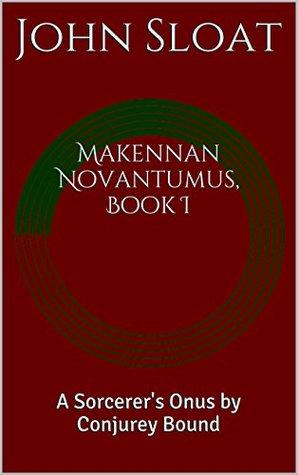 Makennan Novantumus, Book I: A Sorcerers Onus  by  Conjurey Bound by John Sloat