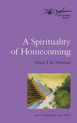 A Spirituality of Homecoming: The Henri Nouwen Spirituality Series  by  Henri J.M. Nouwen