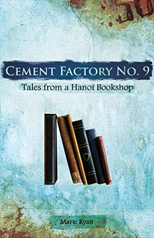 Cement Factory No.9: Tales from a Hanoi Bookshop  by  Marie Ryan