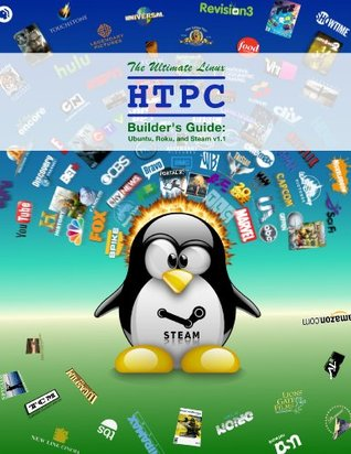 The Ultimate Linux HTPC Builders Guide: Ubuntu, Roku, and Steam  by  Greg Boban
