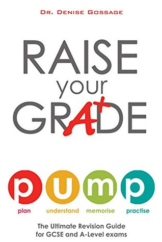 Raise Your Grade: The Ultimate Revision Guide for GCSE and A-Level Exams  by  Dr. Denise Gossage
