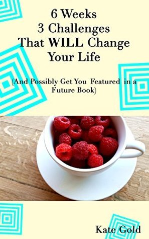 6 Weeks 3 Challenges That WILL Change Your Life: (And Possibly Get You Featured in a Future Book) Kate Gold