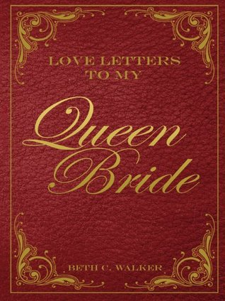 Love Letters To My Queen Bride  by  Beth C. Walker