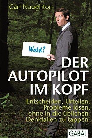 Der Autopilot im Kopf: Entscheiden, Urteilen, Probleme lösen, ohne in die üblichen Denkfallen zu tappen  by  Carl Naughton