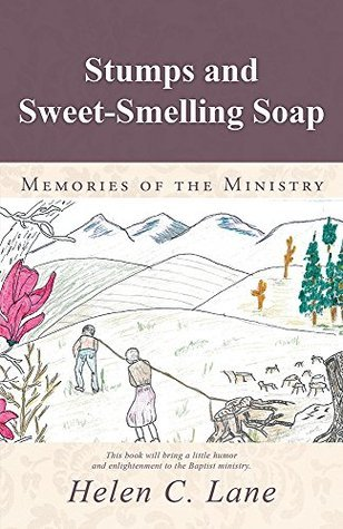 Stumps and Sweet-Smelling Soap: Memories of the Ministry  by  Helen C Lane