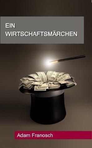 Ein Wirtschaftsmärchen  by  Adam Franosch