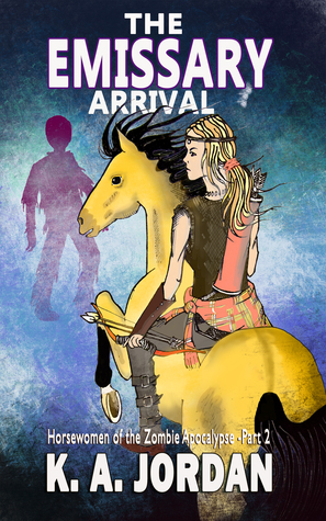 The Emissary - Arrival (Horsewomen of the Zombie Apocalypse #2)  by  K.A. Jordan