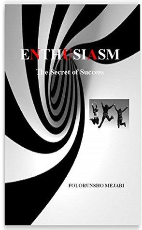 ENTHUSIASM: The Secret of Success  by  FOLORUNSHO MEJABI