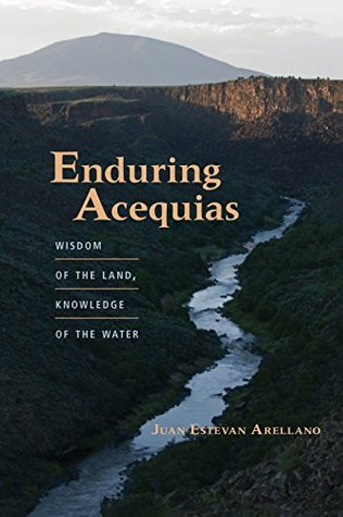 Enduring Acequias: Wisdom of the Land, Knowledge of the Water (Querencias Series) Juan Estevan Arellano