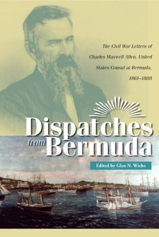 Dispatches From Bermuda: The Civil War Letters of Charles Maxwell Allen, U.S. Consul at Bermuda, 1861–1888 Glen N. Wiche