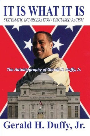 It Is What It Is: Systematic Incarceration / Disguised Racism - The Autobiography of Gerald H. Duffy, Jr. Gerald Duffy