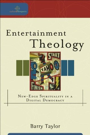 Entertainment Theology (Cultural Exegesis): New-Edge Spirituality in a Digital Democracy Barry Taylor