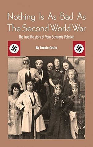 Nothing Is As Bad As The Second World War: The true life story of Vera Schwartz Palmieri Connie Caster