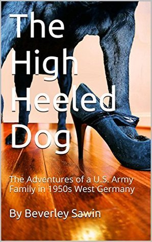 The High Heeled Dog: The Adventures of a U.S. Army Family in 1950s West Germany  by  By Beverley Sawin