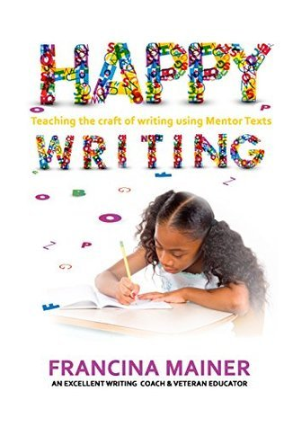 Happy Writing: Teaching The Craft of Writing Using Mentor Texts Francina Mainer