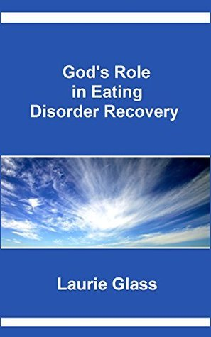 Gods Role in Eating Disorder Recovery Laurie Glass
