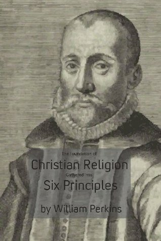 The Foundation of Christian Religion Gathered Into Six Principles William Perkins