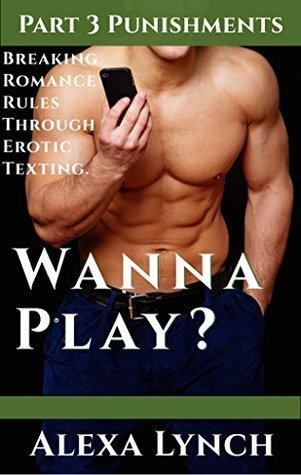 Wanna Play? Part 3 Punishments: Breaking Romance Rules Through Erotic Sexting  by  Alexa Lynch