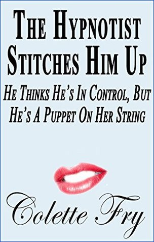 The Hypnotist Stitches Him Up: He Thinks Hes In Control, But Hes A Puppet On Her String (Cougar MILF Book 13)  by  Colette Fry