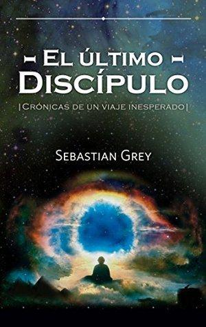 El último discípulo: Crónicas de un viaje inesperado  by  Sebastian Grey