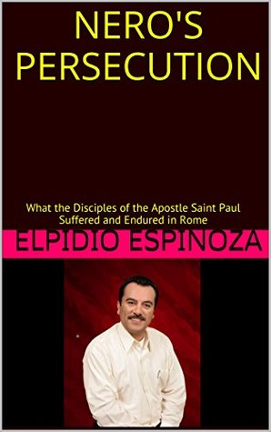 NEROS PERSECUTION: What the Disciples of the Apostle Saint Paul Suffered and Endured in Rome Elpidio Espinoza