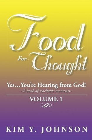 Food For Thought: Yes....Youre Hearing from God! ~A book of teachable moments~ VOLUME 1 Kim Y. Johnson
