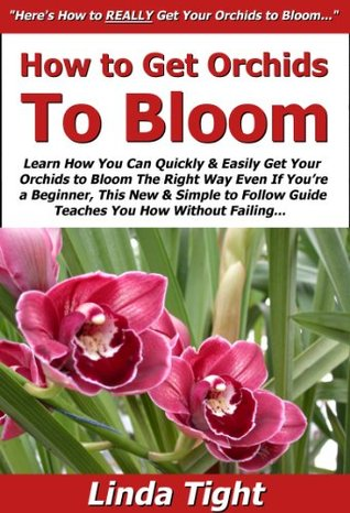 How to Get Orchids to Bloom: Learn How You Can Quickly & Easily Get Your Orchids to Bloom The Right Way Even If Youre a Beginner, This New & Simple to Follow Guide Teaches You How Without Failing Linda Tight