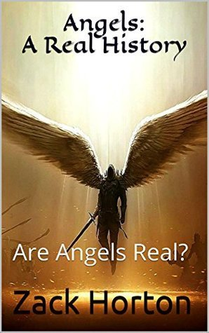 Angels: A Real History: Are Angels Real?  by  Zack Horton
