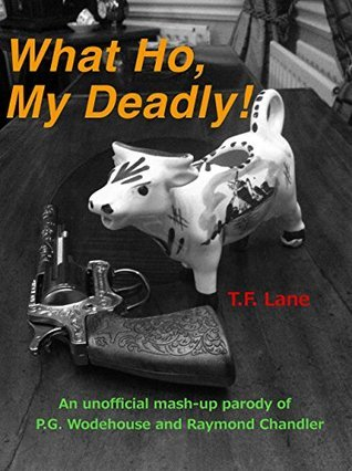 What Ho, My Deadly!: An unofficial mash-up parody of P.G. Wodehouse and Raymond Chandler  by  T.F. Lane