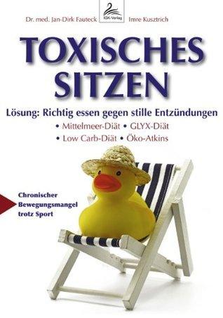 Toxisches Sitzen: Richtig essen gegen stille Entzündungen: Mittelmeer-Diät, GLYX-Diät, Low Carb-Diät, Öko-Atkins-Diät  by  Imre Kusztrich