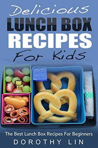 Delicious Lunch Box Recipes For Kids: The Best Lunch Box Recipes For Beginners  by  Dorothy Lin