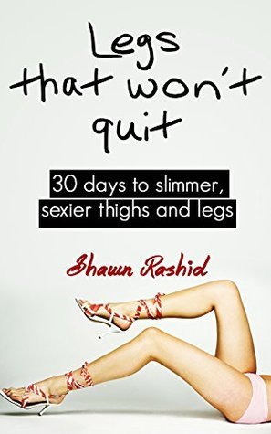 Legs that Wont Quit : 30 Days to Slimmer Sexier thighs and Legs  by  Shawn Rashid
