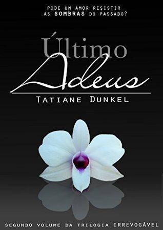 Último Adeus: Pode um amor resistir as sombras do passado? (Trilogia Irrevogável Livro 2) Tatiane Dunkel