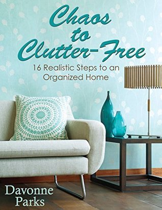 Chaos to Clutter-Free: 16 Realistic Steps to an Organized Home  by  Davonne Parks