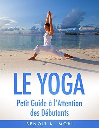 Le Yoga: Petit Guide à lAttention des Débutants Benoit K. Mori