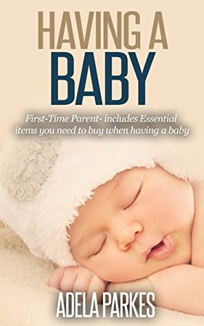 Having A Baby: First-Time Parent- includes Essential items you need to buy when having a baby (Parenting Book 1) ADELA PARKES