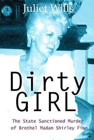 DIRTY GIRL: The State Sanctioned Murder of Brothel Madam Shirley Finn  by  Juliet Wills