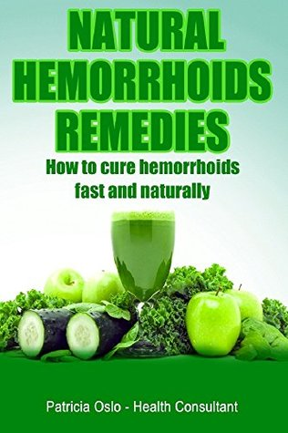 Natural Hemorrhoids Remedies: How to cure hemorrhoids fast and naturally (Hemorrhoids treatments, and how to get rid of hemorrhoids and piles fast Book 1) Patricia Oslo Health Consultant