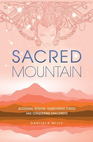 Sacred Mountain: Accessing Wisdom, Overcoming Stress and Conquering Challenges  by  Danijela Mijic