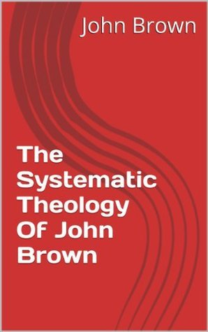 The Systematic Theology Of John Brown  by  John Brown