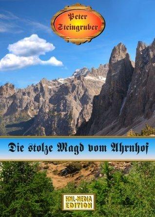Die stolze Magd vom Ahrnhof (Heimatroman) (Peter Steingruber Heimatroman 57)  by  Peter Steingruber