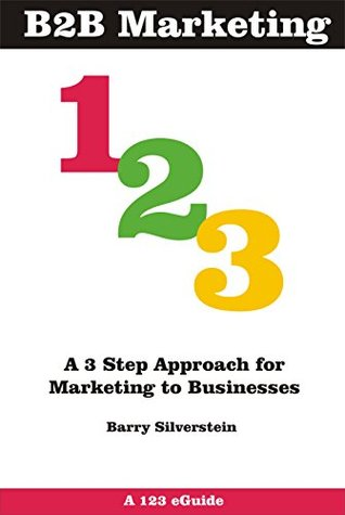 B2B Marketing 123: A 3 Step Approach for Marketing to Businesses (123 eGuides)  by  Barry Silverstein
