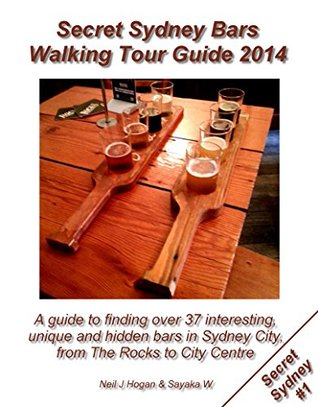 Secret Sydney Bars Walking Tour Guide 2014: A Guide to Finding Over 37 Interesting, Unique and Hidden Bars in Sydney City, from The Rocks to City Centre.  by  Neil J Hogan