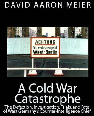 A Cold War Catastrophe: The Defection, Investigation, Trials, and Fate of West Germanys Counter-Intelligence Chief: Otto John David Meier