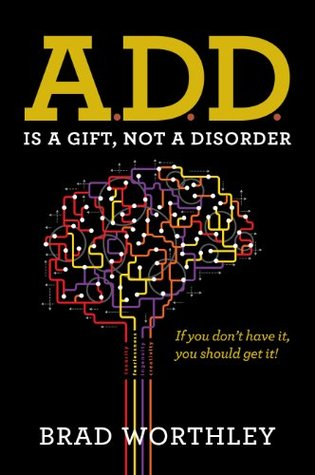 ADD is a Gift, Not a Disorder Brad Worthley